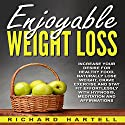 Enjoyable Weight Loss: Increase Your Desire for Healthy Food, Naturally Lose Weight, Crave Exercise and Stay Fit Effortlessly with Hypnosis, Meditation and Affirmations Speech by Richard Hartell Narrated by  InnerPeace Productions