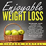 Enjoyable Weight Loss: Increase Your Desire for Healthy Food, Naturally Lose Weight, Crave Exercise and Stay Fit Effortlessly with Hypnosis, Meditation and Affirmations | Richard Hartell
