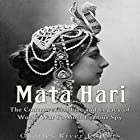 Mata Hari: The Controversial Life and Legacy of World War I's Most Famous Spy Hörbuch von  Charles River Editors Gesprochen von: Scott Clem