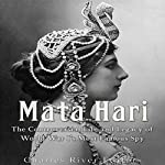 Mata Hari: The Controversial Life and Legacy of World War I's Most Famous Spy |  Charles River Editors