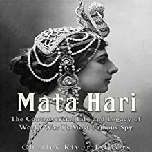 Mata Hari: The Controversial Life and Legacy of World War I's Most Famous Spy Audiobook by  Charles River Editors Narrated by Scott Clem
