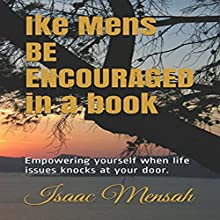 Ike Mens Be Encouraged in a Book: Empowering Yourself When Life Issues Knocks at Your Door Audiobook by Isaac Amos Mensah Narrated by Carl Zingle