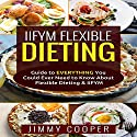 IIFYM Flexibe Dieting: Guide to Everything You Could Ever Need to Know About Flexible Dieting & IIFYM Audiobook by Jimmy Cooper Narrated by Max Kleinman