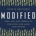 Modified: GMOs and the Threat to Our Food, Our Land, Our Future Audiobook by Caitlin Shetterly Narrated by Caitlin Shetterly