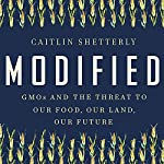 Modified: GMOs and the Threat to Our Food, Our Land, Our Future | Caitlin Shetterly