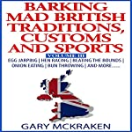 Barking Mad British Traditions, Customs and Sports, Volume III: Egg Jarping, Hen Racing, Beating the Bounds, Onion Eating, Bun Throwing, and More | Gary McKraken