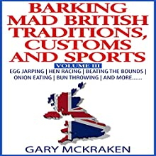 Barking Mad British Traditions, Customs and Sports, Volume III: Egg Jarping, Hen Racing, Beating the Bounds, Onion Eating, Bun Throwing, and More Audiobook by Gary McKraken Narrated by Martyn Clements