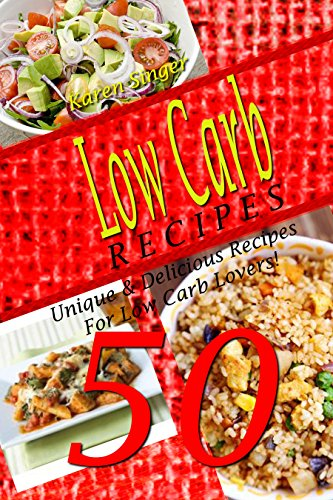 Low Carb Recipes - 50 Unique & Delicious Recipes For Low Carb Lovers! (Low Sugar Recipes, Low Calorie Recipes, Easy To Prepare Recipes! Healthy Eating, Clean Eating (Low Carb Cookbooks) by Karen Singer, Recipe Junkies