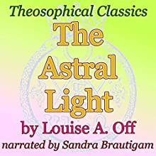 The Astral Light: Theosophical Classics (       UNABRIDGED) by Louise A. Off Narrated by Sandra Brautigam