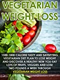 Vegetarian Weight Loss: 1500-1800 Calorie Tasty Vegetarian Diet Plan To Lose Weight And Discover A Healthy New You-Eat Lots Of Fruits, Veggies And Lose ... Diet, Vegetarian Recipes, Natural Foods)