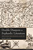 Double Diaspora in Sephardic Literature: Jewish Cultural Production Before and After 1492 (Indiana Series in Sephardi and Mizrahi Studies)