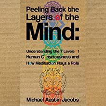 Peeling Back the Layers of the Mind: Understanding the 7 Levels of Human Consciousness and How Meditation Plays a Role (       UNABRIDGED) by Michael Austin Jacobs Narrated by Dan Hegstad