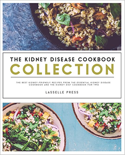 Kidney Disease Cookbook Collection: The Best Kidney-Friendly Recipes From The Essential Kidney Disease Cookbook & The Kidney Diet Cookbook For Two (The Kidney Diet & Kidney Disease Cookbook Series) by Lasselle Press