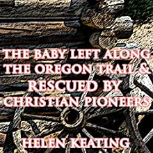 The Baby Left Along the Oregon Trail & Rescued by Christian Pioneers (       UNABRIDGED) by Helen Keating Narrated by Joe Smith