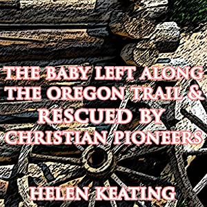 The Baby Left Along the Oregon Trail & Rescued by Christian Pioneers Audiobook