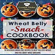 Wheat Belly Snack Cookbook: 30 Delicious Grain-Free Recipes to Help You Lose Weight and Feel Great While Snacking: The Essential Kitchen Series, Book 43 (       UNABRIDGED) by Sarah Sophia Narrated by Jigisha Patel