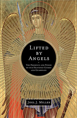 Lifted by Angels: The Presence and Power of Our Heavenly Guides and Guardians, Joel J. Miller