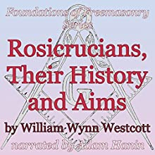Rosicrucians, Their History and Aims: Foundations of Freemasonry Series (       UNABRIDGED) by William Wynn Westcott Narrated by Adam Hanin