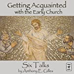 Getting Acquainted with the Early Church: Six Talks | Anthony E. Gilles