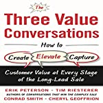The Three Value Conversations: How to Create, Elevate, and Capture Customer Value at Every Stage of the Long-Lead Sale | Erik Peterson,Tim Riesterer,Conrad Smith,Cheryl Geoffrion
