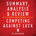 Summary, Analysis and Review of Clayton M. Christensen's et al Competing Against Luck by Instaread |  Instaread
