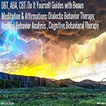 DBT, ABA, CBT: Do It Yourself Guides with Bonus Meditation & Affirmations: Dialectic Behavior Therapy, Applied Behavior Analysis, Cognitive Behavioral Therapy Audiobook by Jeffrey Dale Jeschke Narrated by Melissa Bean