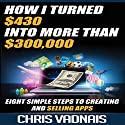 How I Turned $430 into More Than $300,000: Eight Simple Steps to Creating and Selling Apps Audiobook by Chris Vadnais Narrated by Dave Wright