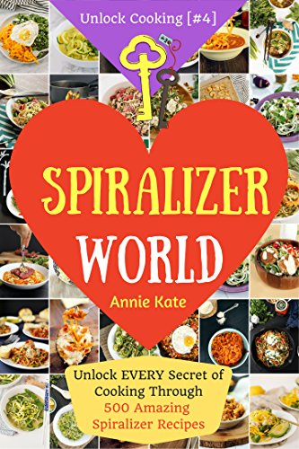 Welcome to Spiralizer World: Unlock EVERY Secret of Cooking Through 500 AMAZING Spiralizer Recipes (Spiralizer Cookbook, Vegetable Pasta Recipes, Noodle Recipes,... ) (Unlock Cooking, Cookbook [#4]) by Annie Kate