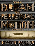 """The Dream of Perpetual Motion A Novel"" av Dexter Palmer"