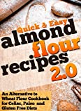 Almond Flour Recipes 2.0: An Alternative to Wheat Flour Cookbook for Celiac, Paleo, and Gluten Free Diets (Quick and Easy Series)