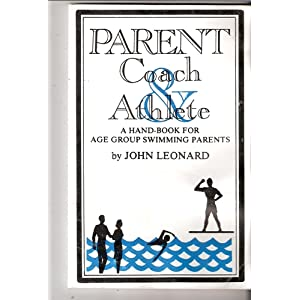 Parent, Coach, and Athlete: A Handbook for Age Group Swimming Parents John Leonard