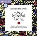 The Art of Mindful Living: How to Bring Love, Compassion, and Inner Peace into Your Daily Life  by Thich Nhat Hanh Narrated by Thich Nhat Hanh