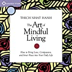 The Art of Mindful Living: How to Bring Love, Compassion, and Inner Peace into Your Daily Life | Thich Nhat Hanh