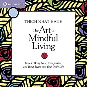 The Art of Mindful Living: How to Bring Love, Compassion, and Inner Peace into Your Daily Life | [Thich Nhat Hanh]