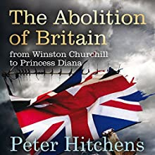 The Abolition of Britain: From Winston Churchill to Princess Diana (       UNABRIDGED) by Peter Hitchens Narrated by Peter Hitchens