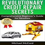 Revolutionary Credit Repair Secrets: Comprehensive Beginner's Guide for Newbies | Michael McCord
