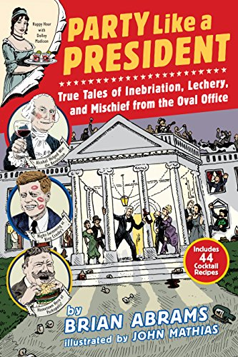 Party Like a President: True Tales of Inebriation, Lechery, and Mischief From the Oval Office by Brian Abrams