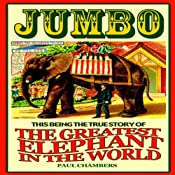 Jumbo: This Being the True Story of the Greatest Elephant in the World | [Paul Chambers]