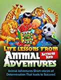 Life Lessons From Animal Actions And Adventures: Animal Adventures Short Stories Of Determination That Leads to success!