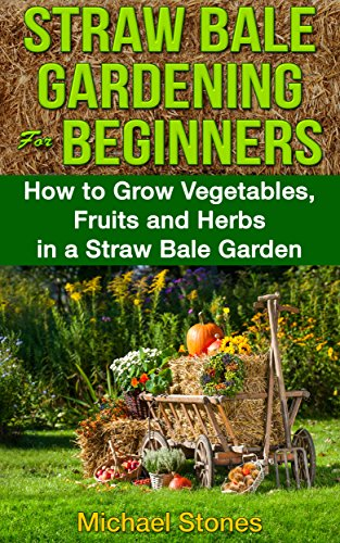 STRAW BALE GARDENING For BEGINNERS - How to Grow Vegetables, Fruits and Herbs in a Straw Bale Garden (Straw Bale Gardening, Urban Gardening) PDF