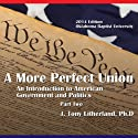 A More Perfect Union: An Introduction to American Government and Politics, Part 2: 2014 Edition Oklahoma Baptist University (       UNABRIDGED) by J. Tony Litherland Narrated by J. Tony Litherland, V. L. Lamirand, Jr., C. M. Brumfield, David Fetter