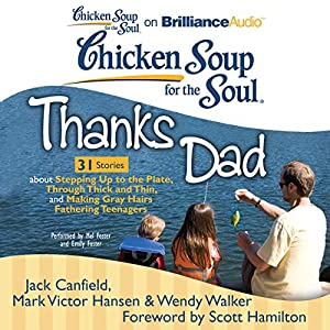 Chicken Soup for the Soul: Thanks Dad - 31 Stories about Stepping Up to the Plate, Through Thick and Thin, and Making Gray Hairs Fathering Teenagers Audiobook