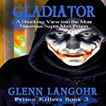 Gladiator: A Shocking View into the Most Notorious Super-Max Prison: Prison Killers, Book 3 (       UNABRIDGED) by Glenn Thomas Langohr Narrated by Glenn Thomas Langohr