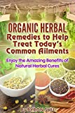 Organic Herbal Remedies to Help Treat Todays Common Ailments: Enjoy the Amazing Benefits of Natural Herbal Cures