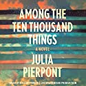Among the Ten Thousand Things: A Novel (       UNABRIDGED) by Julia Pierpont Narrated by Hillary Huber