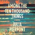 Among the Ten Thousand Things: A Novel | Julia Pierpont