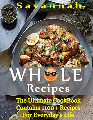 WHOLE RECIPES: The Ultimate Cookbook Contains 1100 Plus  Recipes For Everyday's Life by Savannah
