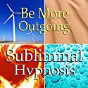 Be More Outgoing Subliminal Affirmations: Extrovert, Confidence, Solfeggio Tones, Binaural Beats, Self Help Meditation Hypnosis Speech by Subliminal Hypnosis Narrated by Joel Thielke