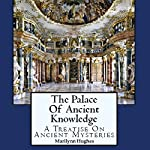 The Palace of Ancient Knowledge: A Treatise on Ancient Mysteries | Marilynn Hughes