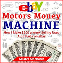 eBay Motors Money Machine: How I Make $500 a Week Selling Used Auto Parts on eBay (       UNABRIDGED) by Master Mechanic Narrated by Joe Pocian